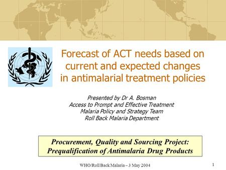 WHO/Roll Back Malaria – 3 May 2004 1 Forecast of ACT needs based on current and expected changes in antimalarial treatment policies Procurement, Quality.