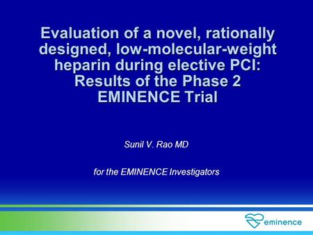 Sunil V. Rao MD for the EMINENCE Investigators Evaluation of a novel, rationally designed, low-molecular-weight heparin during elective PCI: Results of.