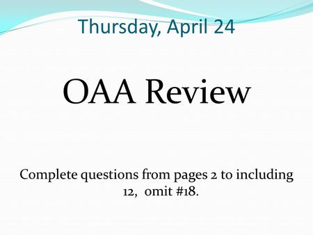 Thursday, April 24 OAA Review Complete questions from pages 2 to including 12, omit #18.