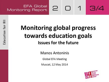 Monitoring global progress towards education goals Issues for the future Manos Antoninis Global EFA Meeting Muscat, 12 May 2014.