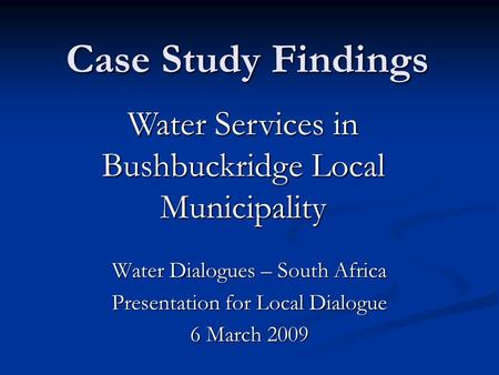 Case Study Findings Water Dialogues – South Africa Presentation for Local Dialogue 6 March 2009 Water Services in Bushbuckridge Local Municipality.