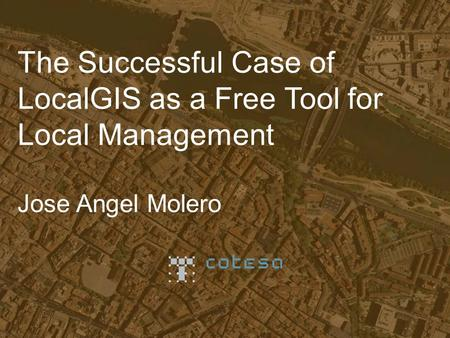 The Successful Case of LocalGIS as a Free Tool for Local Management Jose Angel Molero.