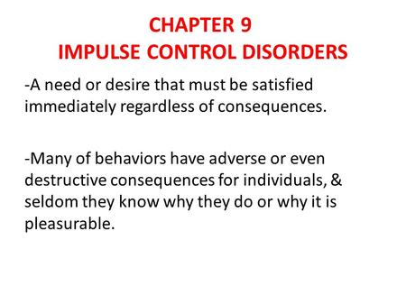 CHAPTER 9 IMPULSE CONTROL DISORDERS -A need or desire that must be satisfied immediately regardless of consequences. -Many of behaviors have adverse or.