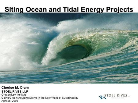 Siting Ocean and Tidal Energy Projects Cherise M. Oram STOEL RIVES LLP Oregon Law Institute Going Green: Advising Clients in the New World of Sustainability.