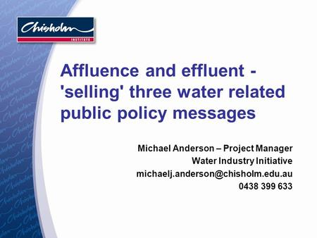 Affluence and effluent - 'selling' three water related public policy messages Michael Anderson – Project Manager Water Industry Initiative