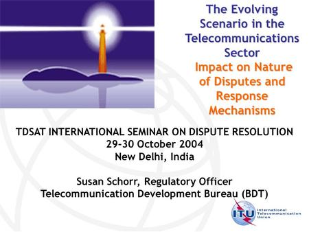 TDSAT INTERNATIONAL SEMINAR ON DISPUTE RESOLUTION 29-30 October 2004 New Delhi, India Susan Schorr, Regulatory Officer Telecommunication Development Bureau.