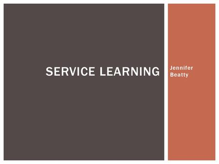 Jennifer Beatty SERVICE LEARNING.  Service-learning is a type of Experiential Education that combines and pursues both Academic Achievement and community.