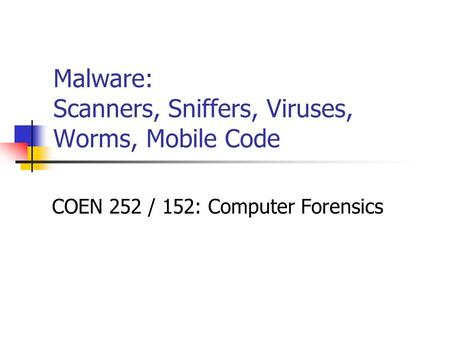 Malware: <strong>Scanners</strong>, Sniffers, Viruses, Worms, Mobile Code COEN 252 / 152: Computer Forensics.