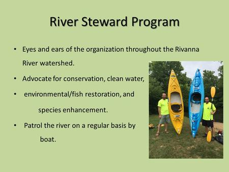 River Steward Program Eyes and ears of the organization throughout the Rivanna River watershed. Advocate for conservation, clean water, environmental/fish.
