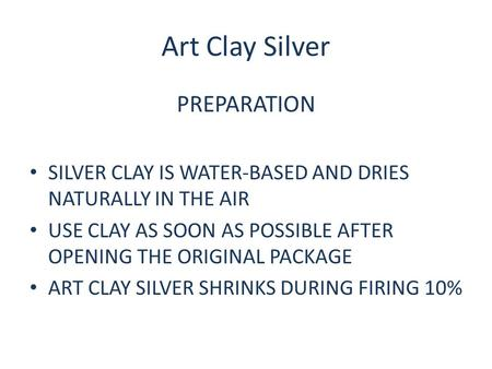 Art Clay Silver PREPARATION SILVER CLAY IS WATER-BASED AND DRIES NATURALLY IN THE AIR USE CLAY AS SOON AS POSSIBLE AFTER OPENING THE ORIGINAL PACKAGE ART.