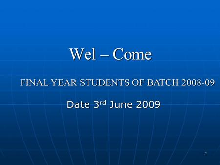1 Wel – Come Date 3 rd June 2009 FINAL YEAR STUDENTS OF BATCH 2008-09.