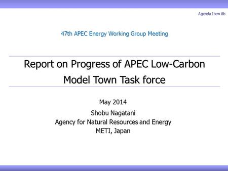 Report on Progress of APEC Low-Carbon Model Town Task force 47th APEC Energy Working Group Meeting May 2014 Shobu Nagatani Agency for Natural Resources.