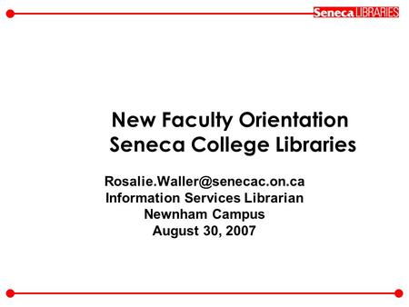 New Faculty Orientation Seneca College Libraries Information Services Librarian Newnham Campus August 30, 2007.