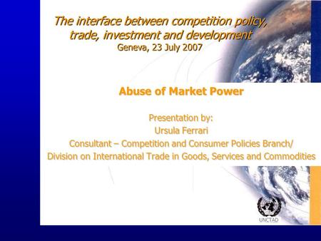 UNCTAD The interface between competition policy, trade, investment and development Geneva, 23 July 2007 Abuse of Market Power Presentation by: Ursula Ferrari.
