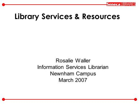 Library Services & Resources Rosalie Waller Information Services Librarian Newnham Campus March 2007.