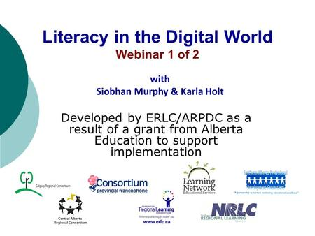 Literacy in the Digital World Webinar 1 of 2 Developed by ERLC/ARPDC as a result of a grant from Alberta Education to support implementation with Siobhan.