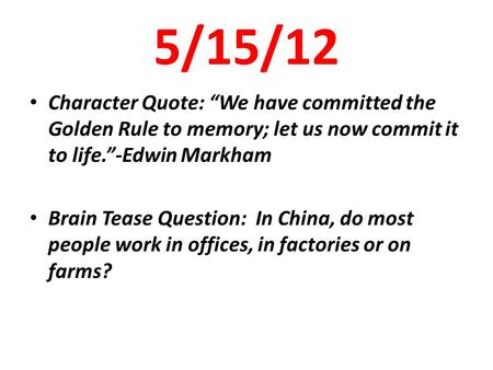 "5/15/12 Character Quote: ""We have committed the Golden Rule to memory; let us now commit it to life.""-Edwin Markham Brain Tease Question: In China, do."