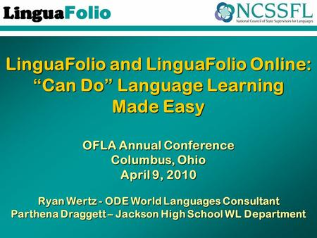 "LinguaFolio and LinguaFolio Online: ""Can Do"" Language Learning Made Easy OFLA Annual Conference Columbus, Ohio April 9, 2010 Ryan Wertz - ODE World Languages."