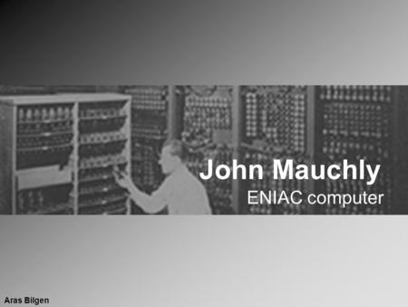 John Mauchly ENIAC computer Aras Bilgen. John William Mauchly Born on 30 August 1907 in Cincinnati, Ohio Brought up in a scientist community due to his.