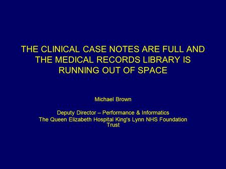THE CLINICAL CASE NOTES ARE FULL AND THE MEDICAL RECORDS LIBRARY IS RUNNING OUT OF SPACE Michael Brown Deputy Director – Performance & Informatics The.