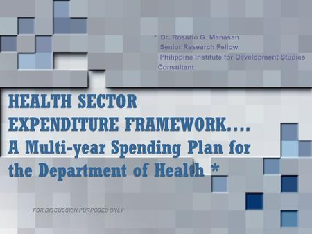 HEALTH SECTOR EXPENDITURE FRAMEWORK…. A Multi-year Spending Plan for the Department of Health * * Dr. Rosario G. Manasan Senior Research Fellow Philippine.