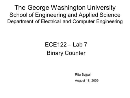 The George Washington University School of Engineering and Applied Science Department of Electrical and Computer Engineering ECE122 – Lab 7 Binary Counter.