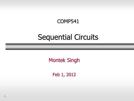 1 COMP541 Sequential Circuits Montek Singh Feb 1, 2012.