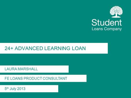 24+ ADVANCED LEARNING LOAN LAURA MARSHALL FE LOANS PRODUCT CONSULTANT 5 th July 2013.