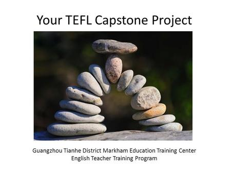 Your TEFL Capstone Project Guangzhou Tianhe District Markham Education Training Center English Teacher Training Program.
