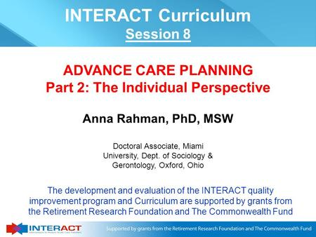 Anna Rahman, PhD, MSW ADVANCE CARE PLANNING Part 2: The Individual Perspective The development and evaluation of the INTERACT quality improvement program.