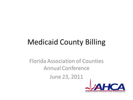 Medicaid County Billing Florida Association of Counties Annual Conference June 23, 2011.
