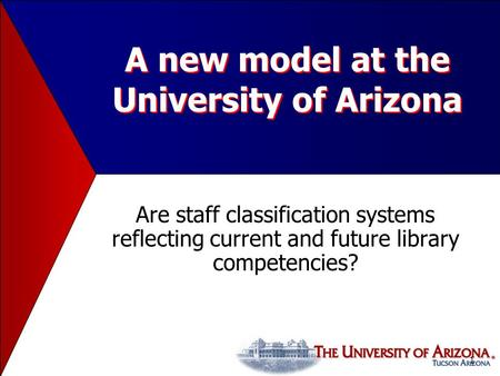 1 A new model at the University of Arizona Are staff classification systems reflecting current and future library competencies?