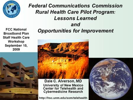 Federal Communications Commission Rural Health Care Pilot Program : Lessons Learned and Opportunities for Improvement Dale C. Alverson, MD University of.