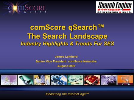 Measuring the Internet Age™ comScore qSearch™ The Search Landscape Industry Highlights & Trends For SES James Lamberti Senior Vice President, comScore.