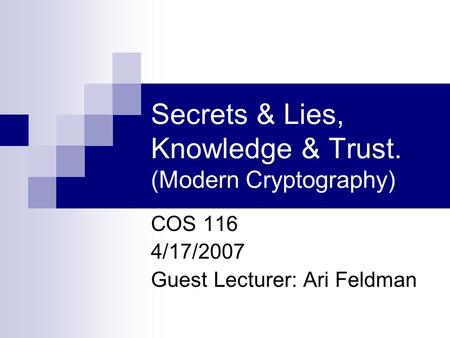Secrets & Lies, Knowledge & Trust. (Modern Cryptography) COS 116 4/17/2007 Guest Lecturer: Ari Feldman.