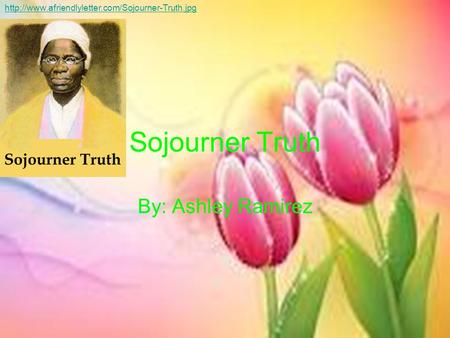 Sojourner Truth By: Ashley Ramirez