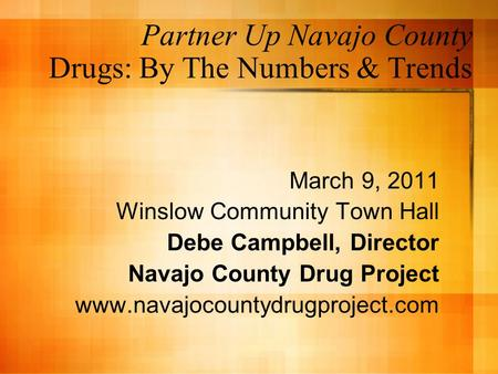 Partner Up Navajo County Drugs: By The Numbers & Trends March 9, 2011 Winslow Community Town Hall Debe Campbell, Director Navajo County Drug Project www.navajocountydrugproject.com.
