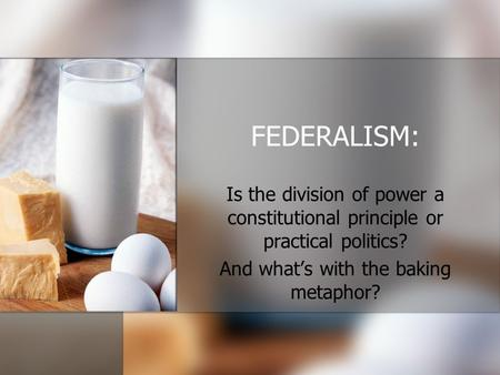 FEDERALISM: Is the division of power a constitutional principle or practical politics? And what's with the baking metaphor?