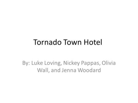 Tornado Town Hotel By: Luke Loving, Nickey Pappas, Olivia Wall, and Jenna Woodard.