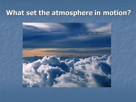 What set the atmosphere in motion?. Review of last lecture Earth's energy balance at the top of the atmosphere and at the surface. What percentage of.