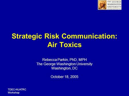 TDEC-NUATRC Workshop Strategic Risk Communication: Air Toxics Rebecca Parkin, PhD, MPH The George Washington University Washington, DC October 18, 2005.