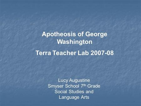 Lucy Augustine Smyser School 7 th Grade Social Studies and Language Arts Apotheosis of George Washington Terra Teacher Lab 2007-08.