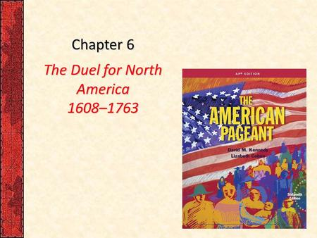 Chapter 6 The Duel for North America 1608–1763. I. France Finds a Foothold in Canada France was a latecomer in the scramble for New World real estate:
