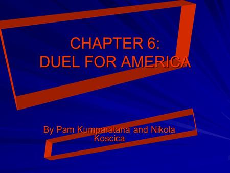 CHAPTER 6: DUEL FOR AMERICA By Pam Kumparatana and Nikola Koscica.