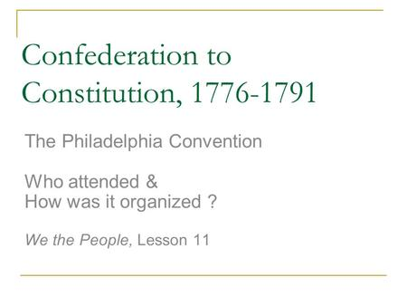 Confederation to Constitution, 1776-1791 The Philadelphia Convention Who attended & How was it organized ? We the People, Lesson 11.