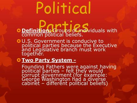 Political Parties  Definition: Groups of individuals with common political beliefs.  U.S. Government is conducive to political parties because the Executive.
