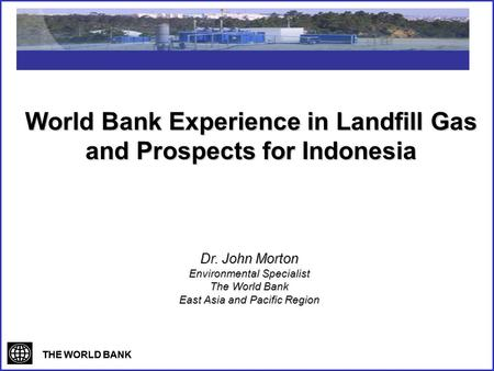 THE WORLD BANK World Bank Experience in Landfill Gas and Prospects for Indonesia Dr. John Morton Environmental Specialist The World Bank East Asia and.