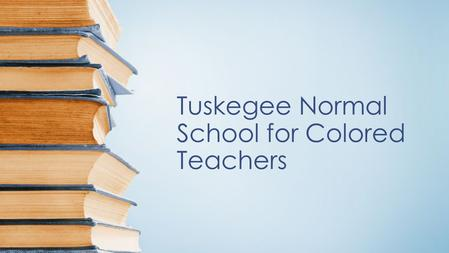 Tuskegee Normal School for Colored Teachers. Tuskegee Normal school for Colored Teachers This historical event took place in Tuskegee, Al. in 1881. The.