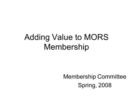 Adding Value to MORS Membership Membership Committee Spring, 2008.