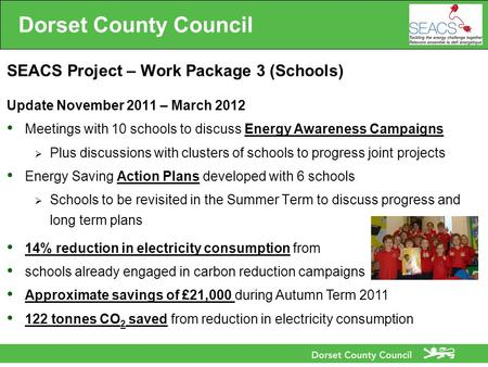 Dorset County Council SEACS Project – Work Package 3 (Schools) Update November 2011 – March 2012 Meetings with 10 schools to discuss Energy Awareness Campaigns.